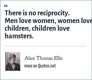 Alice Thomas Ellis: There is no reciprocity. Men love women, women love children, children love hamsters.