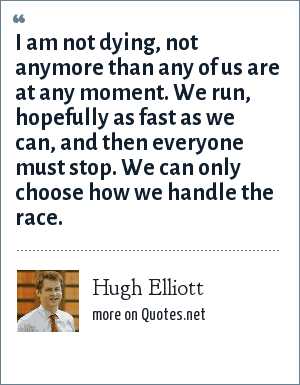 Hugh Elliott: I am not dying, not anymore than any of us are at any moment. We run, hopefully as fast as we can, and then everyone must stop. We can only choose how we handle the race.
