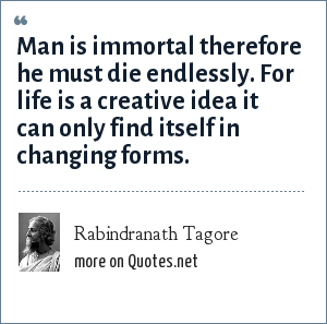 Rabindranath Tagore: Man is immortal therefore he must die endlessly. For life is a creative idea it can only find itself in changing forms.