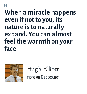 Hugh Elliott: When a miracle happens, even if not to you, its nature is to naturally expand. You can almost feel the warmth on your face.
