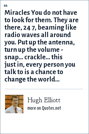 Hugh Elliott: Miracles You do not have to look for them. They are there, 24 7, beaming like radio waves all around you. Put up the antenna, turn up the volume - snap... crackle... this just in, every person you talk to is a chance to change the world...