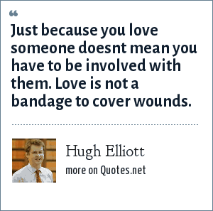 Hugh Elliott: Just because you love someone doesnt mean you have to be involved with them. Love is not a bandage to cover wounds.