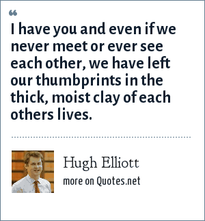 Hugh Elliott: I have you and even if we never meet or ever see each other, we have left our thumbprints in the thick, moist clay of each others lives.