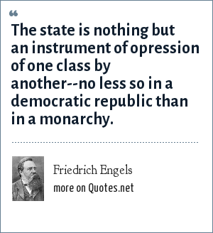 Friedrich Engels: The state is nothing but an instrument of opression of one class by another--no less so in a democratic republic than in a monarchy.