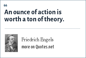 Friedrich Engels: An ounce of action is worth a ton of theory.