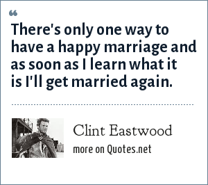 Clint Eastwood: There's only one way to have a happy marriage and as soon as I learn what it is I'll get married again.