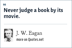 J. W. Eagan: Never judge a book by its movie.