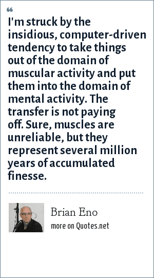 Brian Eno: I'm struck by the insidious, computer-driven tendency to take things out of the domain of muscular activity and put them into the domain of mental activity. The transfer is not paying off. Sure, muscles are unreliable, but they represent several million years of accumulated finesse.