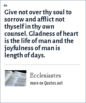 Ecclesiastes: Give not over thy soul to sorrow and afflict not thyself in thy own counsel. Gladness of heart is the life of man and the joyfulness of man is length of days.