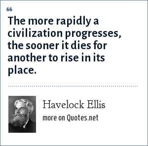 Havelock Ellis: The more rapidly a civilization progresses, the sooner it dies for another to rise in its place.