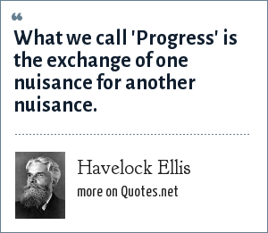 Havelock Ellis: What we call 'Progress' is the exchange of one nuisance for another nuisance.