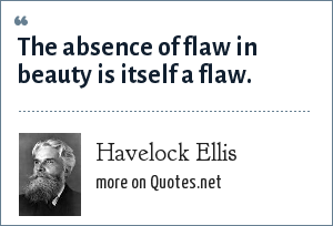 Havelock Ellis: The absence of flaw in beauty is itself a flaw.