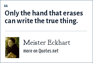 Meister Eckhart: Only the hand that erases can write the true thing.