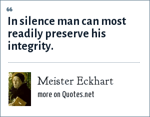 Meister Eckhart: In silence man can most readily preserve his integrity.
