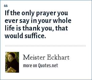 Meister Eckhart: If the only prayer you ever say in your whole life is thank you, that would suffice.