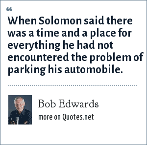 Bob Edwards: When Solomon said there was a time and a place for everything he had not encountered the problem of parking his automobile.