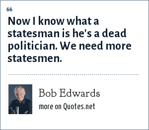 Bob Edwards: Now I know what a statesman is he's a dead politician. We need more statesmen.