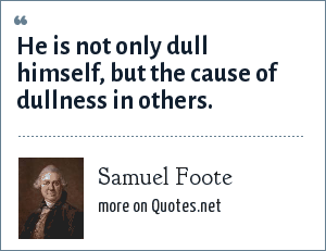 Samuel Foote: He is not only dull himself, but the cause of dullness in others.