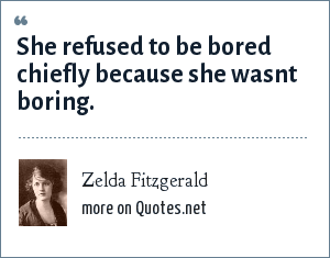 Zelda Fitzgerald: She refused to be bored chiefly because she wasnt boring.