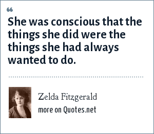Zelda Fitzgerald: She was conscious that the things she did were the things she had always wanted to do.