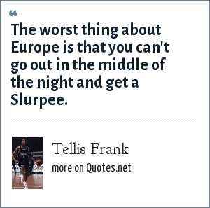 Tellis Frank: The worst thing about Europe is that you can't go out in the middle of the night and get a Slurpee.