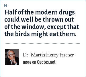 Dr. Martin Henry Fischer: Half of the modern drugs could well be thrown out of the window, except that the birds might eat them.