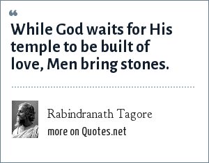 Rabindranath Tagore: While God waits for His temple to be built of love, Men bring stones.