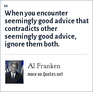 Al Franken: When you encounter seemingly good advice that contradicts other seemingly good advice, ignore them both.