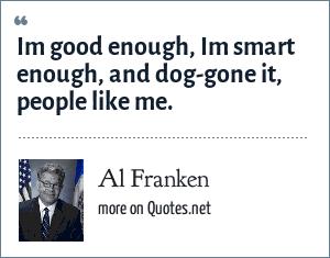 Al Franken: Im good enough, Im smart enough, and dog-gone it, people like me.