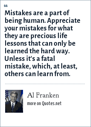 Al Franken: Mistakes are a part of being human. Appreciate your mistakes for what they are precious life lessons that can only be learned the hard way. Unless it's a fatal mistake, which, at least, others can learn from.
