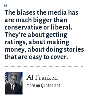 Al Franken: The biases the media has are much bigger than conservative or liberal. They're about getting ratings, about making money, about doing stories that are easy to cover.