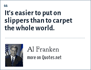 Al Franken: It's easier to put on slippers than to carpet the whole world.