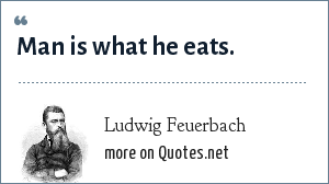 Ludwig Feuerbach: Man is what he eats.