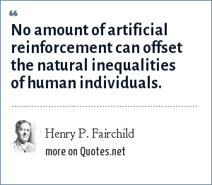 Henry P. Fairchild: No amount of artificial reinforcement can offset the natural inequalities of human individuals.