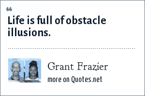 Grant Frazier: Life is full of obstacle illusions.