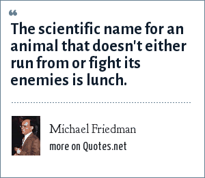 Michael Friedman: The scientific name for an animal that doesn't either run from or fight its enemies is lunch.