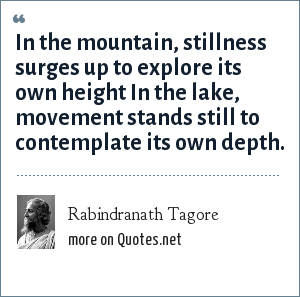 Rabindranath Tagore: In the mountain, stillness surges up to explore its own height In the lake, movement stands still to contemplate its own depth.