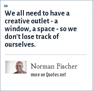 Norman Fischer: We all need to have a creative outlet - a window, a space - so we don't lose track of ourselves.