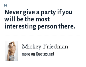 Mickey Friedman: Never give a party if you will be the most interesting person there.