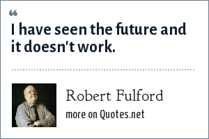 Robert Fulford: I have seen the future and it doesn't work.