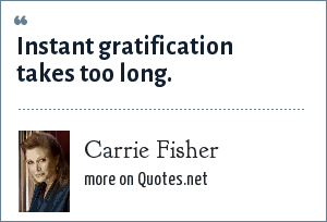 Carrie Fisher: Instant gratification takes too long.
