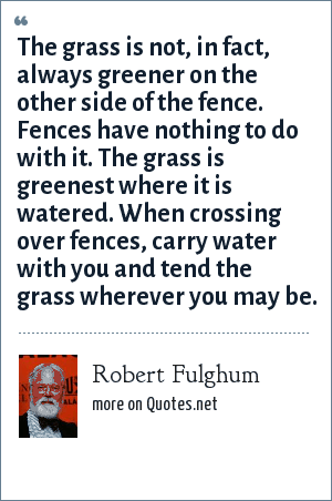 Robert Fulghum: The grass is not, in fact, always greener on the other side of the fence. Fences have nothing to do with it. The grass is greenest where it is watered. When crossing over fences, carry water with you and tend the grass wherever you may be.