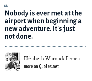 Elizabeth Warnock Fernea: Nobody is ever met at the airport when beginning a new adventure. It's just not done.