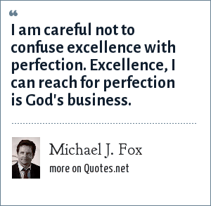 Michael J. Fox: I am careful not to confuse excellence with perfection. Excellence, I can reach for perfection is God's business.