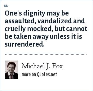 Michael J. Fox: One's dignity may be assaulted, vandalized and cruelly mocked, but cannot be taken away unless it is surrendered.