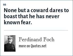 Ferdinand Foch: None but a coward dares to boast that he has never known fear.