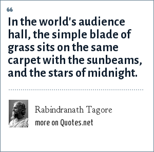Rabindranath Tagore: In the world's audience hall, the simple blade of grass sits on the same carpet with the sunbeams, and the stars of midnight.