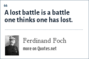 Ferdinand Foch: A lost battle is a battle one thinks one has lost.