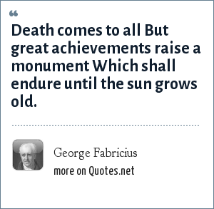 George Fabricius: Death comes to all But great achievements raise a monument Which shall endure until the sun grows old.