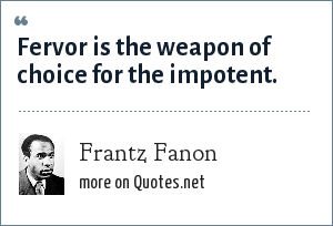Frantz Fanon: Fervor is the weapon of choice for the impotent.